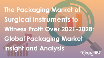 The Packaging Market of Surgical Instruments to Witness Profit Over 2021-2028: Global Packaging Market Insight and Analysis